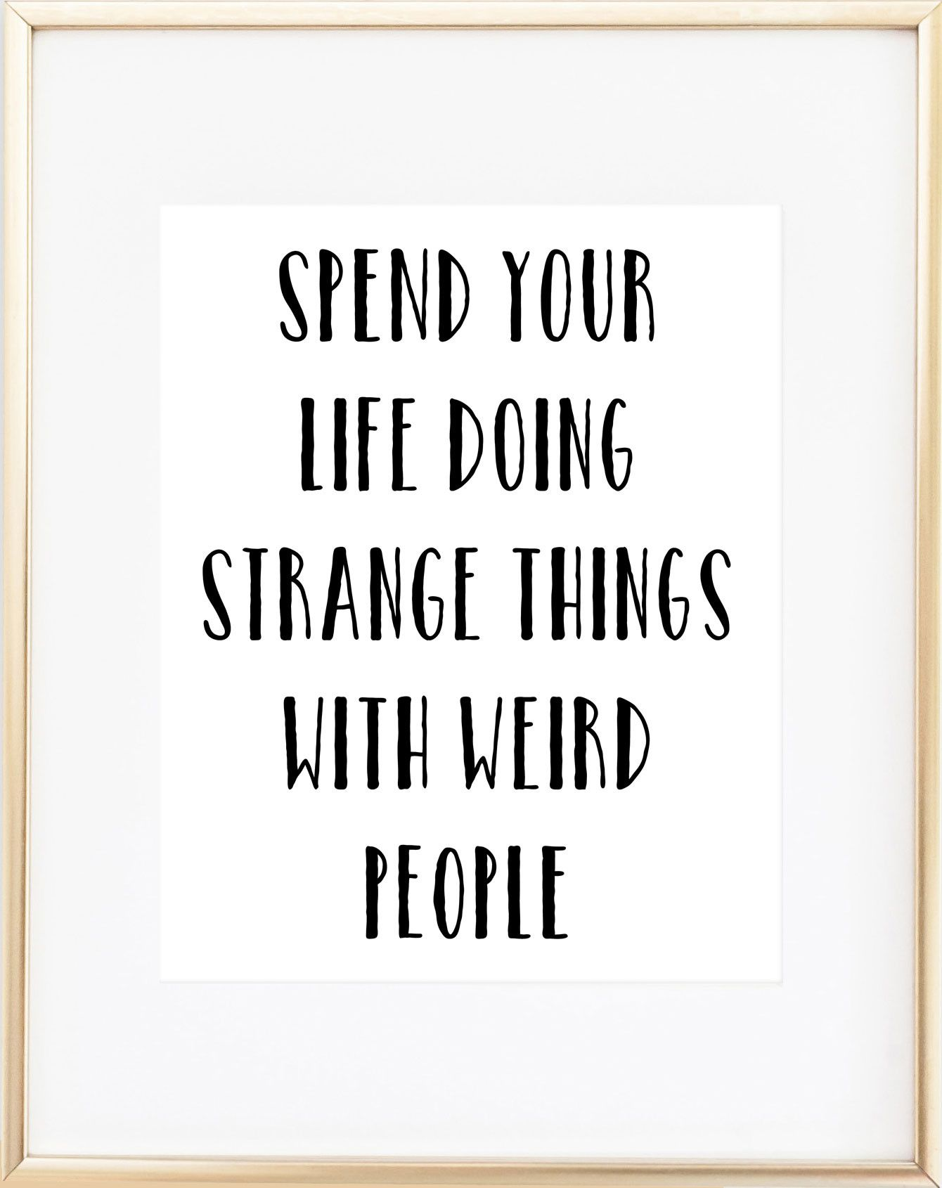 Spend Your Life Doing Strange Things With Weird People Print Happy Quotes Inspirational Inspirational Quotes Life Quotes