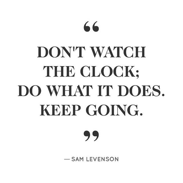 """""""Don't watch the clock; do what it does. Keep going."""" -Sam Leveson"""