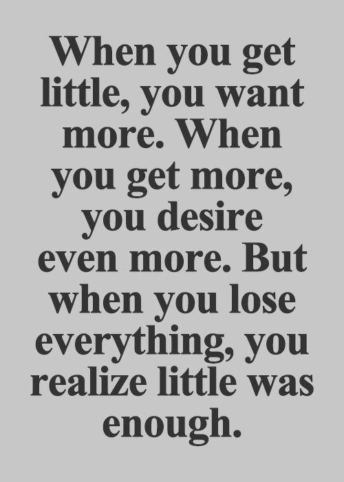 When you get little, you want more. When you get more, you desire ...
