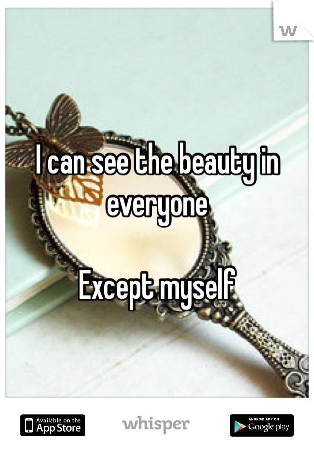 I can see the beauty in everyone  Except myself