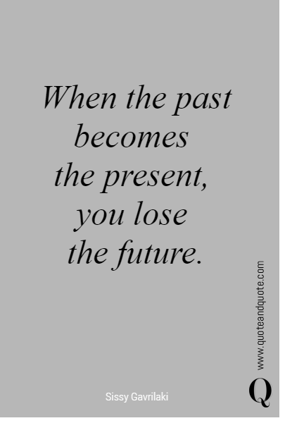 When the past becomes the present, you lose the future. | Ex ...