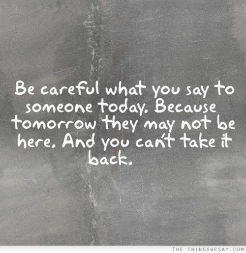 Be careful what you say to someone today because tomorrow ...