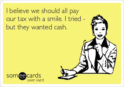 It Would Be Nice If We Could All Pay Our Taxes With A Smile But Normally Cash Is Required Laughlines Annoying People Quotes Funny Quotes Annoyed Quotes