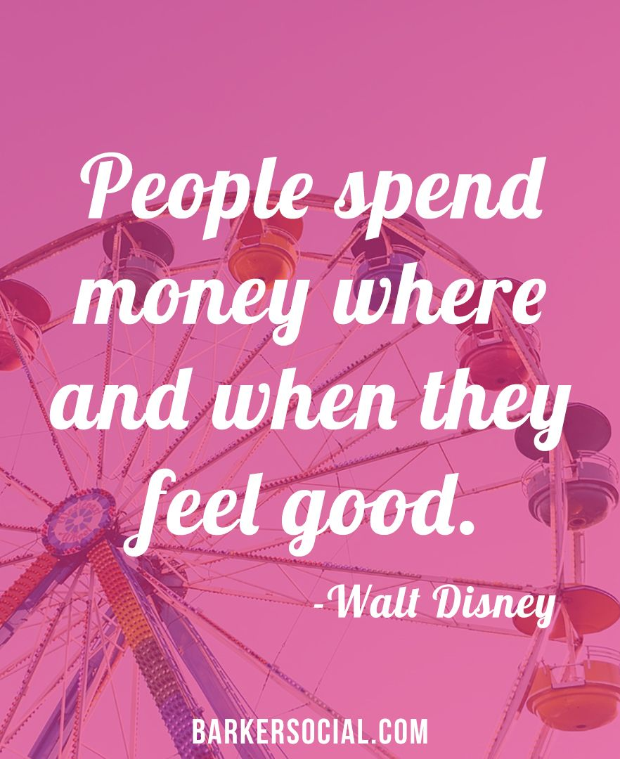 People spend money when and where they feel good. Walt