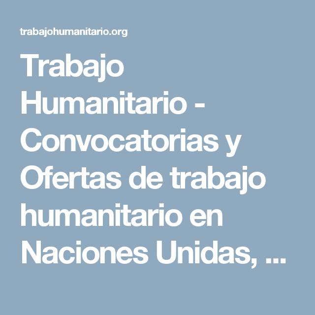 Trabajo Humanitario - Convocatorias y Ofertas de trabajo humanitario en Naciones Unidas, ONGs internacionales y reconocidas para la comunidad Latinoamericana