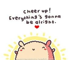 Cheer up! Everything's gonna be alright.