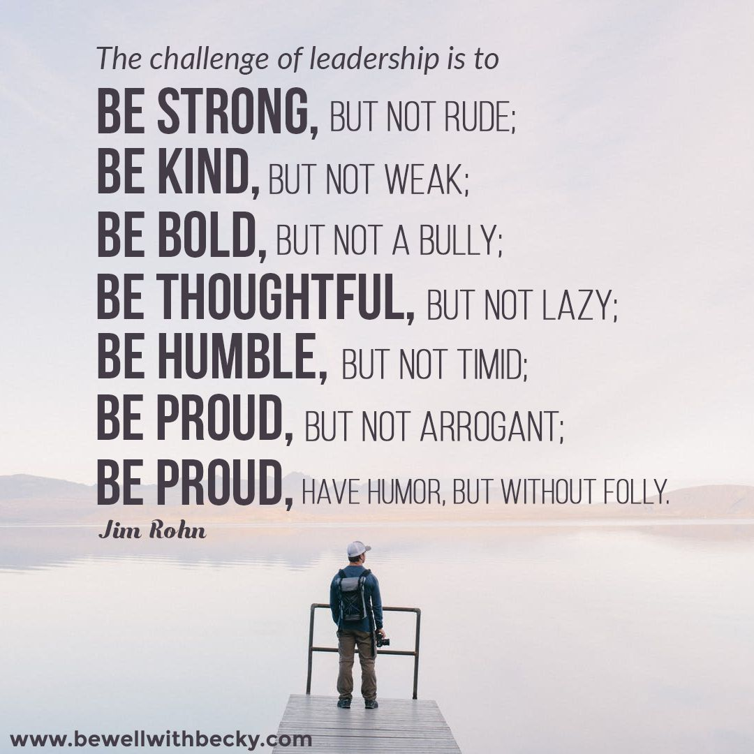 The challenge of leadership is to Be strong, but not rude