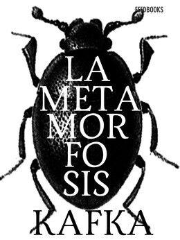 La metamorfosis (Die Verwandlung, en su título original en alemán) es un relato de Franz Kafka publicado en 1915 que narra la historia de Gregor Samsa, un comerciante de telas que vive con su familia a la que él mantiene con su sueldo, quien un día amanece convertido en un enorme insecto (aparentemente, una cucaracha, aunque no se identifica claramente en el texto).