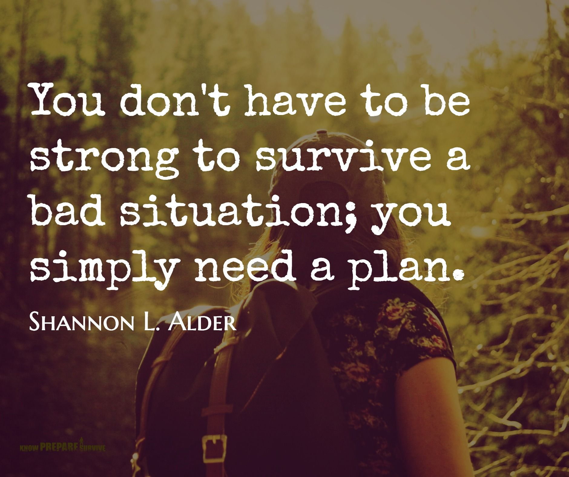 Shannon L. Alder / You don't have to be strong to survive a bad situation; you simply need a plan.