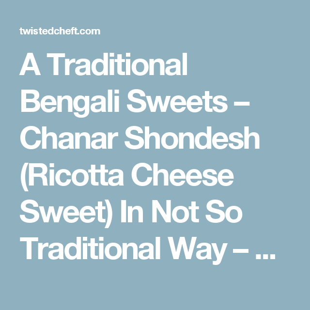 A Traditional Bengali Sweets – Chanar Shondesh (Ricotta Cheese Sweet) In Not So Traditional Way – Culinary Adventures of The Twisted Chef T