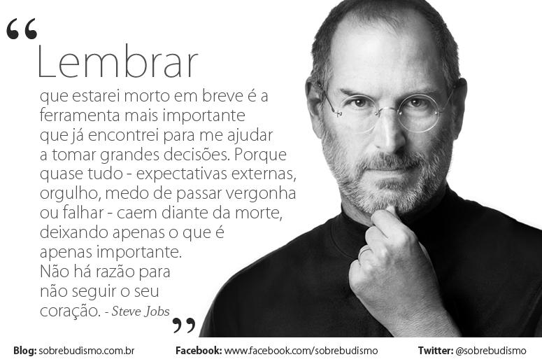 """""""Lembrar que estarei morto em breve é a ferramenta mais importante que já encontrei para me ajudar a tomar grandes decisões. Porque   quase tudo - expectativas externas,   orgulho, medo de passar vergonha   ou falhar - caem diante da morte,   deixando apenas o que é   apenas importante.   Não há razão para   não seguir o seu   coração."""" Steve Jobs - Veja mais sobre Espiritualidade & Autoconhecimento em: http://sobrebudismo.com.br/"""