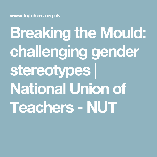 Breaking The Mould Challenging Gender Stereotypes National Union Of Teachers Nut Gender Stereotypes Teacher National