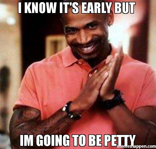I Know It S Early But Im Going To Be Petty Meme Stevie J 40266 Memes Happen Funny Thanksgiving Memes Petty Memes Birthday Quotes For Me