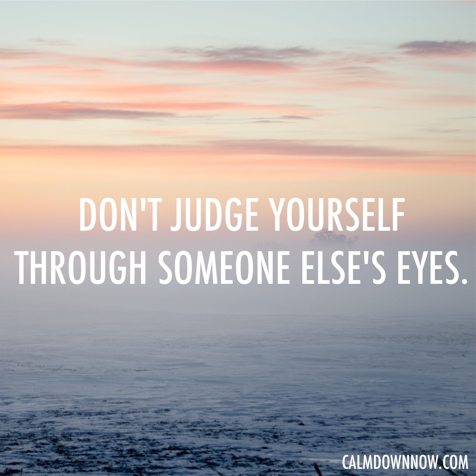 Don't judge yourself through someone else's eyes.