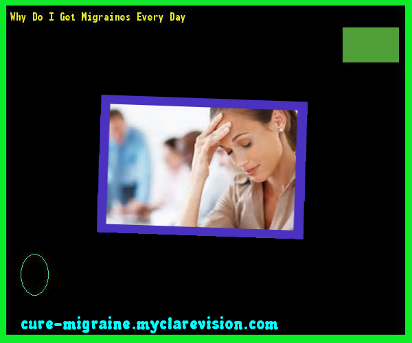 Why Do I Get Migraines Every Day 115227 - Cure Migraine