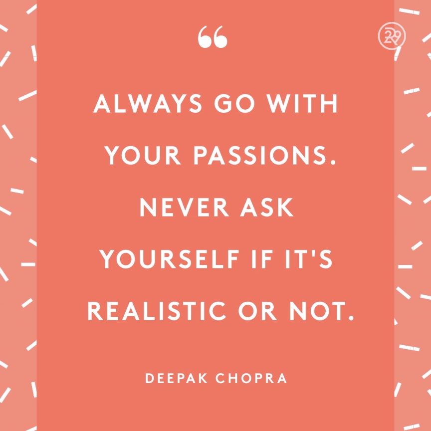 Always Go With Your Passions Never Ask Yourself If It S Realistic Or Not Video Inspirational Words Motivational Quotes Positive Quotes