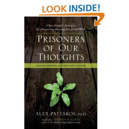 Prisoners of Our Thoughts: Viktor Frankl's Principles for Discovering Meaning in Life and Work: Alex Pattakos Ph.D.,Stephen R. Covey: 9781605095240: Amazon.com: Books