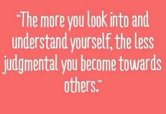 """Self reflect... """"the more you look into and understand yourself, the less judgmental you become towards others."""""""