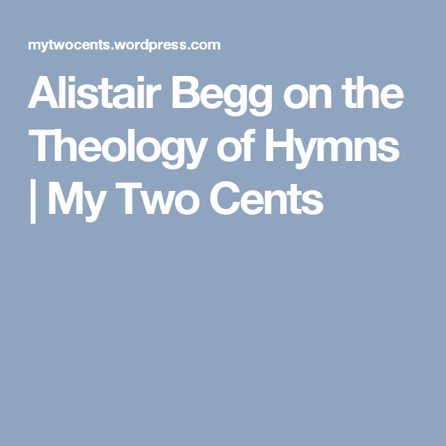 Alistair Begg on the Theology of Hymns   My Two Cents