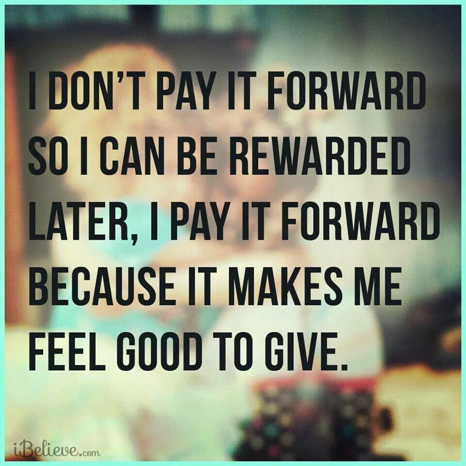 Pay It Forward Quotes I Don't Pay It Forward So I Can Be Rewarded Later I Pay It