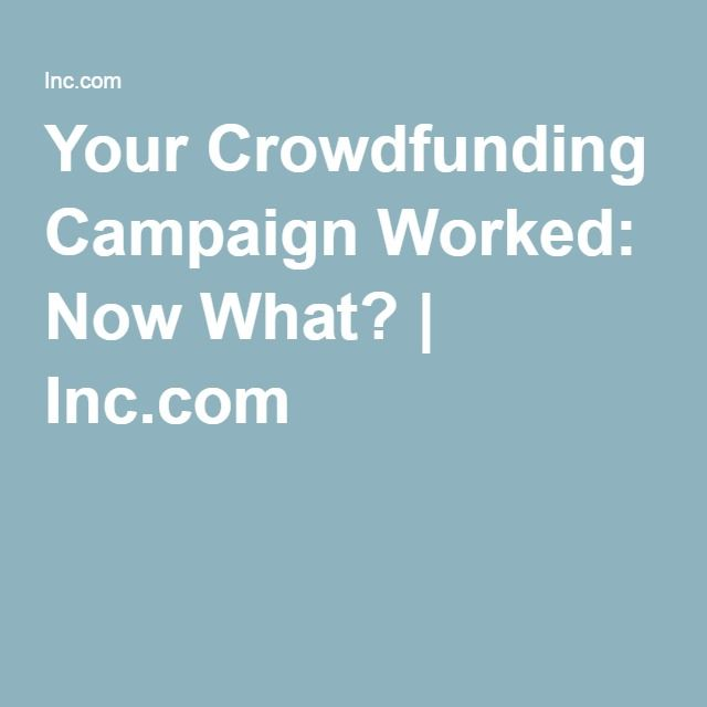 Your Crowdfunding Campaign Worked: Now What?   Inc.com