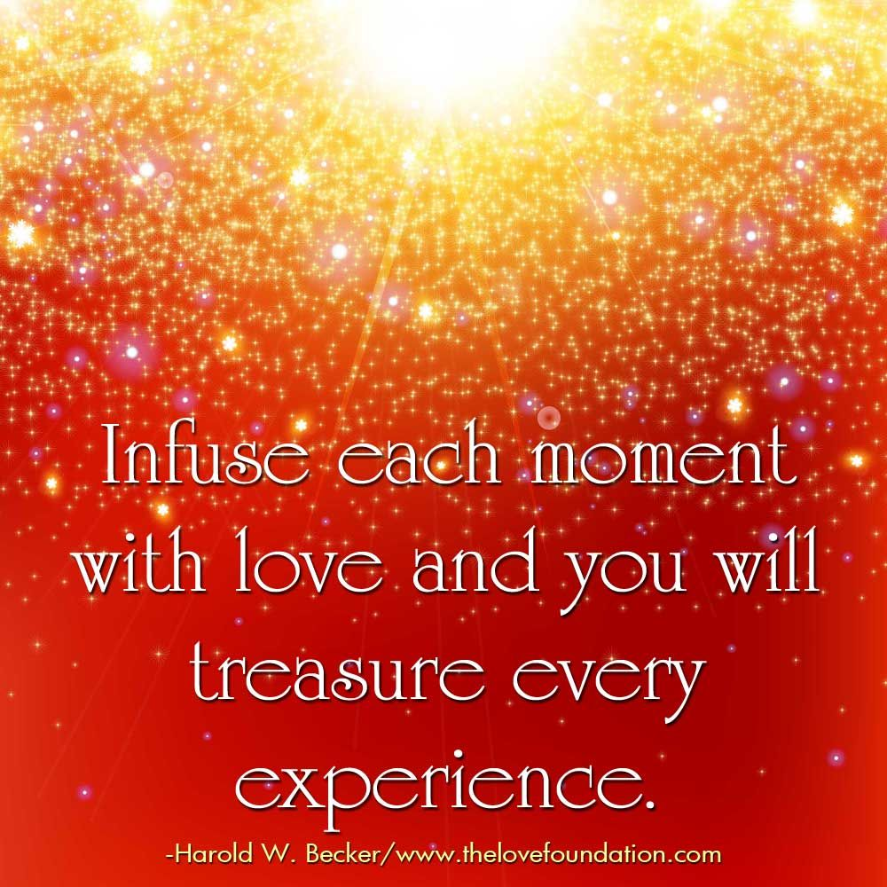Infuse each moment with love and you will treasure every experience.-Harold W. Becker #UnconditionalLove
