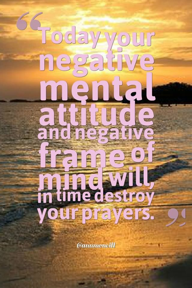 Today your negative mental attitude and negative frame of mind will, in time destroy your prayers.  Follow me at: https://twitter.com/Annmcneill https://www.instagram.com/annmcneill/ https://www.linkedin.com/in/annmcneillmasterbuilder www.annmcneill.com/clarity/