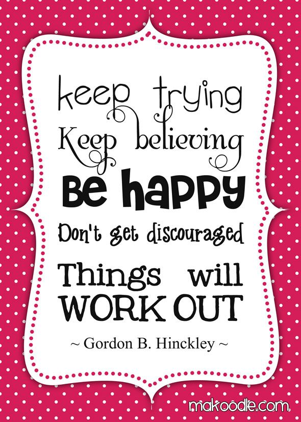 Keep Trying, Keep Believing, Be Happy, Don't get discouraged. Things will Work Out.
