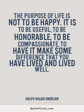The purpose of life is not to be happy. it is to be useful, to be honorable, to be compassionate, to have it make some difference that you have lived and lived well. - Ralph Waldo Emerson