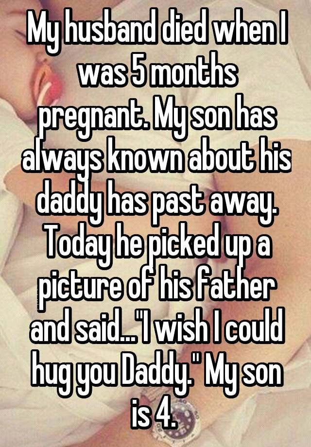 """My husband died when I was 5 months pregnant. My son has always known about his daddy has past away. Today he picked up a picture of his father and said...""""I wish I could hug you Daddy."""" My son is 4."""