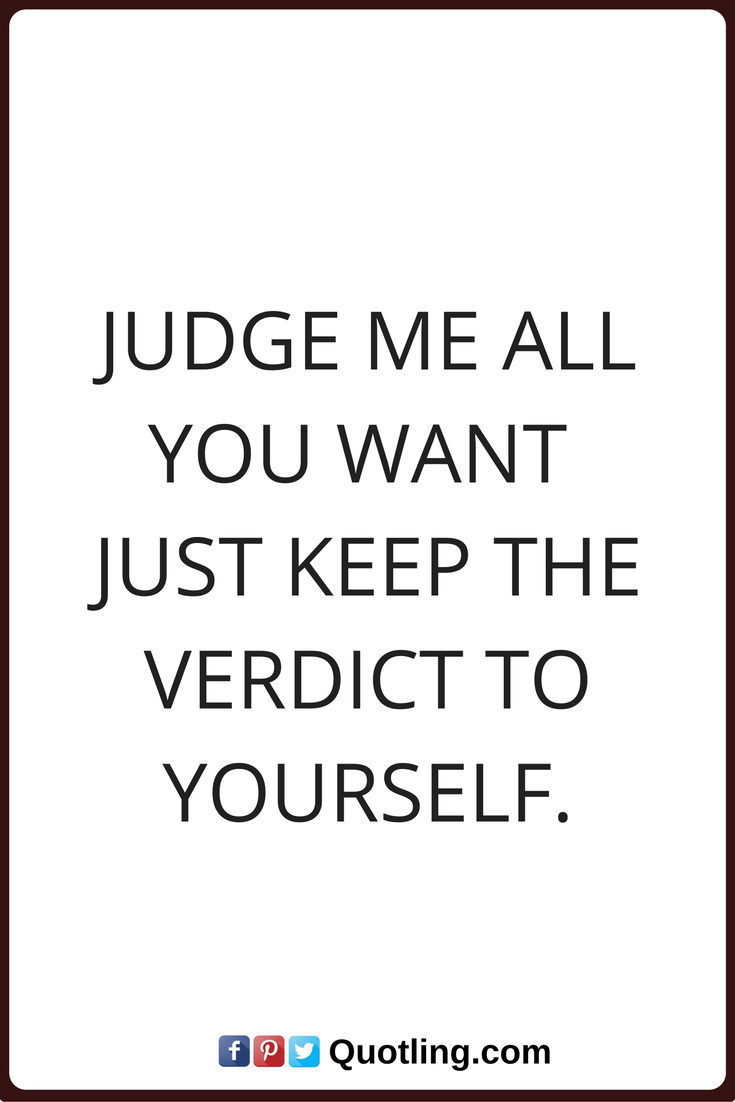 Quotes About Judging Judging Quotes Judge Me All You Want Just Keep The Verdict To .