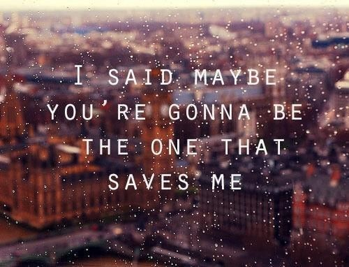 i said maybe you're gonna be the one that saves me