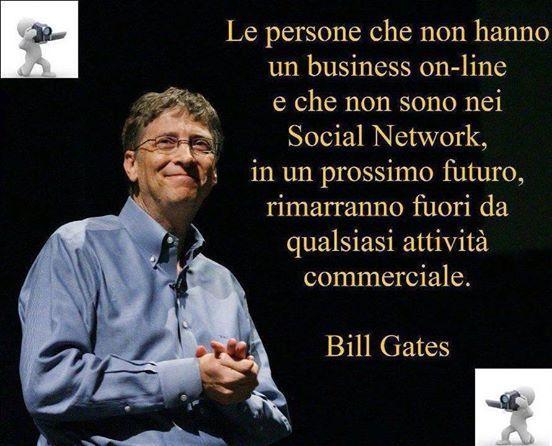Bill Gates: Le persone che non hanno un business online o che non sono nei Social Network, in un prossimo futuro, rimarranno fuori da qualsiasi attività commerciale.. http://goo.gl/JKB33Y