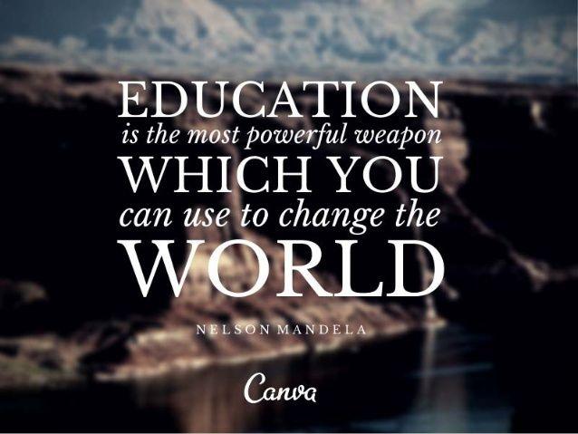 Education is a powerful weapon, use it!