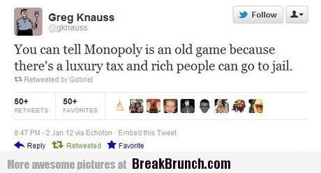 Monopoly is an old game because rich people can go to jail