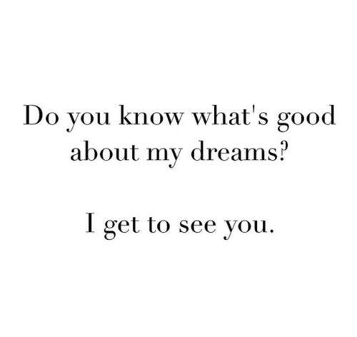 That's the only way I get to see you....in my dreams. And it was always good.