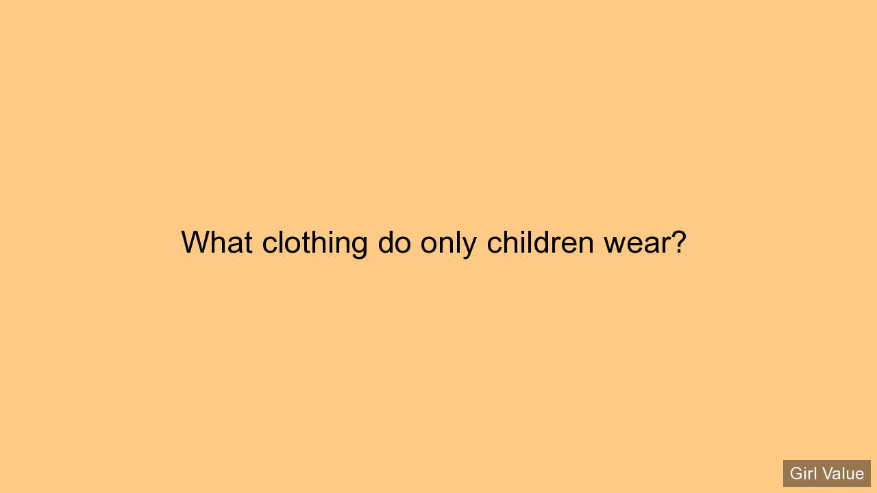What clothing do only children wear?
