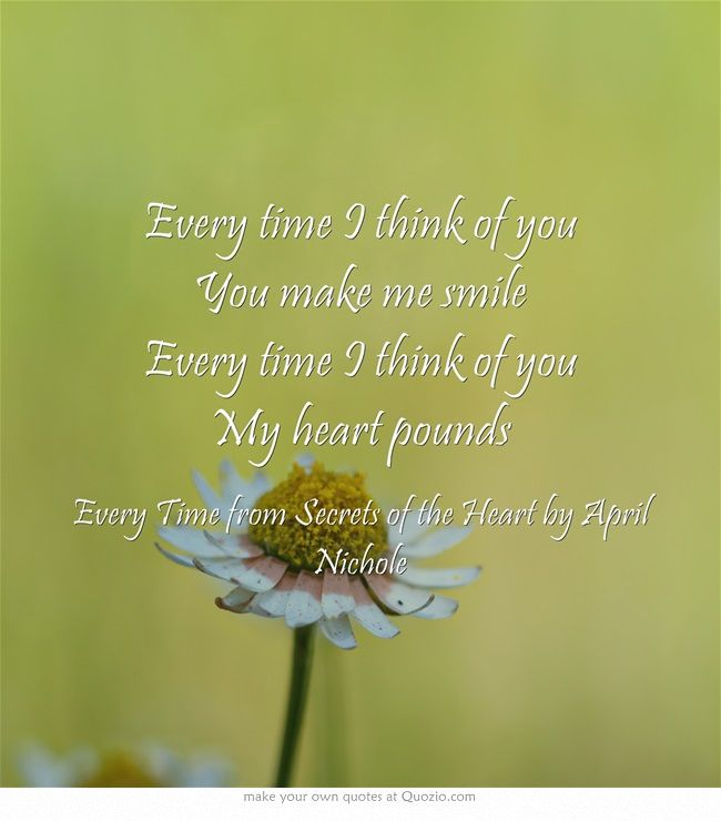 Every Time I Think Of You You Make Me Smile Every Time I Think Of You My Heart Pounds Own Quotes I Think Of You Quotes