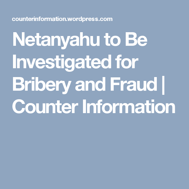Netanyahu to Be Investigated for Bribery and Fraud   Counter Information