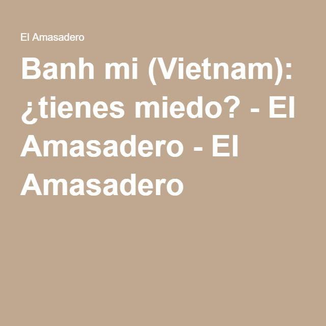 Banh mi (Vietnam): ¿tienes miedo? - El Amasadero - El Amasadero