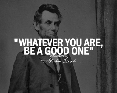 Abraham Lincoln Quote Whatever You Are Be A Good One Quotes