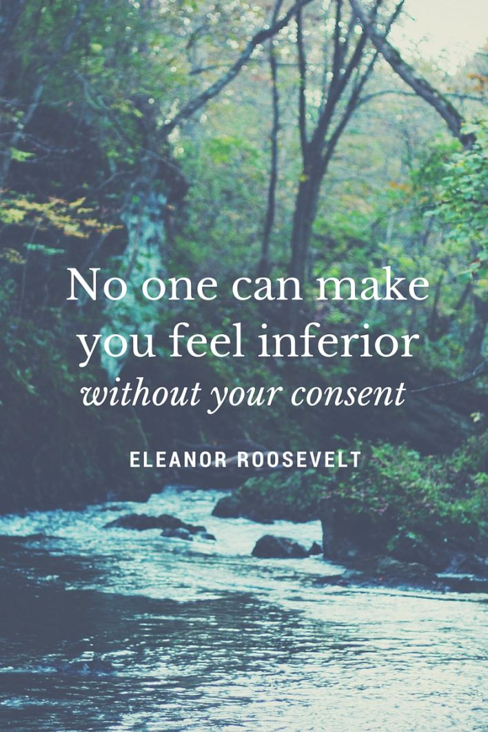 No one can make you feel inferior without your consent. Quote by Eleanor Roosevelt.