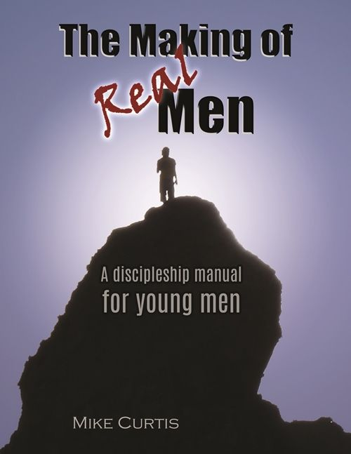 The Making of Real Men: A Discipleship Manual for Young Men E-book by Pastor Mike Curtis.