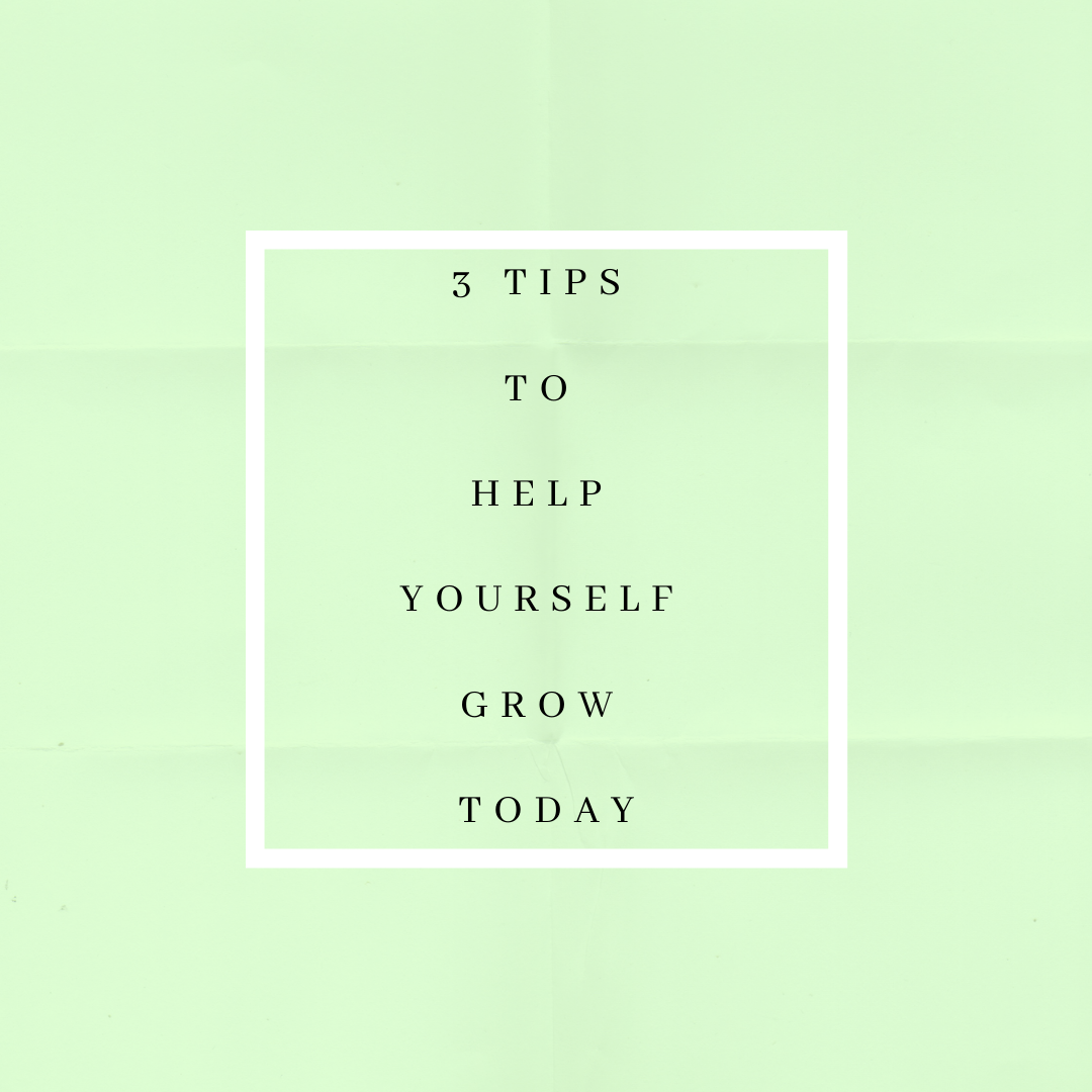 3 Tips To Help Yourself Grow Now In