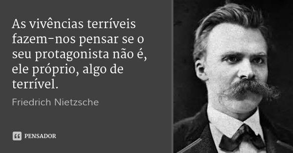 As vivências terríveis fazem-nos pensar se o seu protagonista não é, ele próprio, algo de terrível. — Friedrich Nietzsche