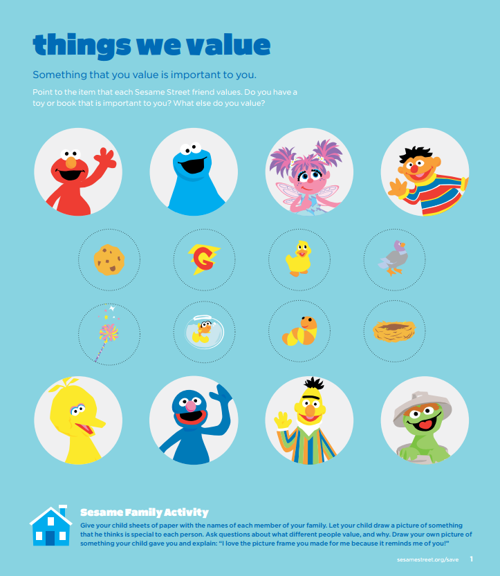 What does your preschooler value? Teach  your children about the things people value. Have them learn what their friends & family value. The kids can even guess what Elmo, Cookie Monster, Abby, and friends value. For this activity page and more resources: http://www.sesamestreet.org/save