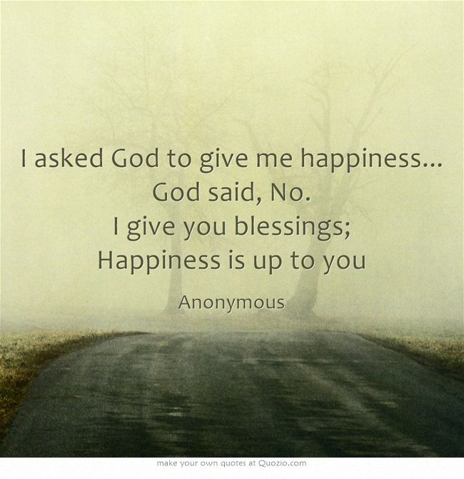 I asked God to give me happiness... God said, No. I give you blessings; Happiness is up to you