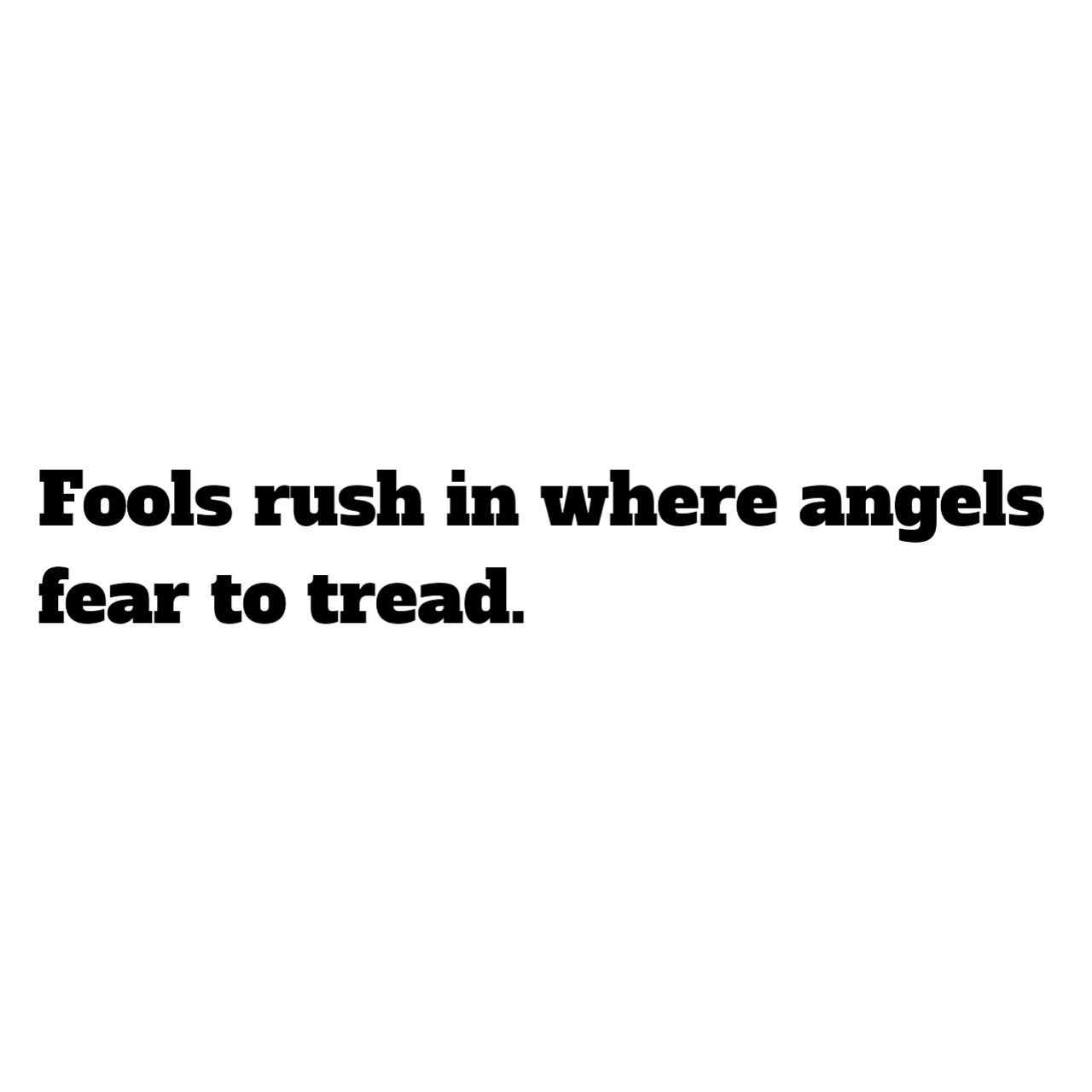 Fools Rush In Where Angels Fear To Tread Inspirational Quote