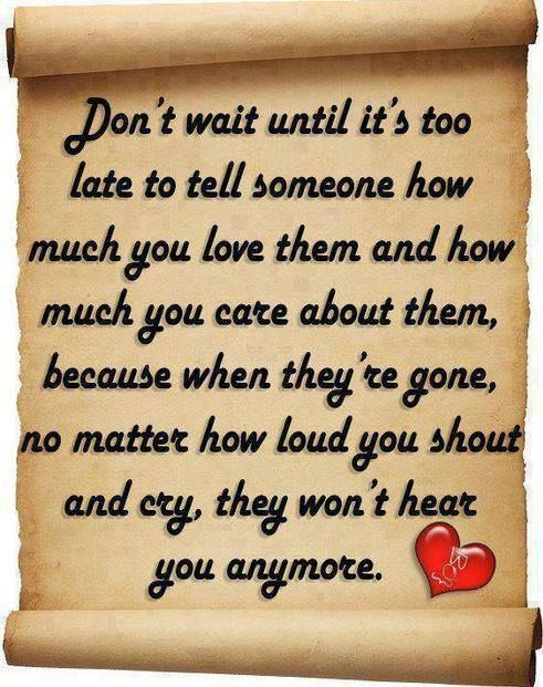 Dont Wait Till Its Too Late To Tell Someone How Much You Love Them