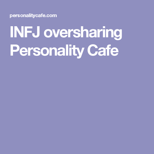 INFJ oversharing Personality Cafe | INFJ | Infj, Share my life